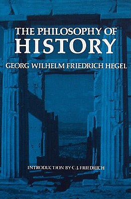 The Philosophy of History, G. W. F. Hegel; J. Sibree [Translator]; Charles Hegel [Introduction];