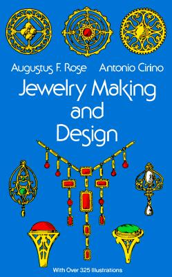 Jewelry Making and Design: An Illustrated Textbook for Teachers, Students of Design and Craft Workers, Rose, Augustus F.; Cirino, Antonio