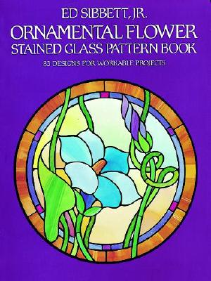 Ornamental Flower Stained Glass Pattern Book: 83 Designs for Workable Projects (Dover Stained Glass Instruction), Sibbett Jr., Ed