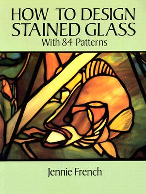 How to Design Stained Glass (Dover Stained Glass Instruction), French, Jennie