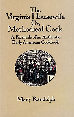 The Virginia Housewife: Or Methodical Cook: A Facsimile of an Authentic Early American Cookbook, Randolph, Mary