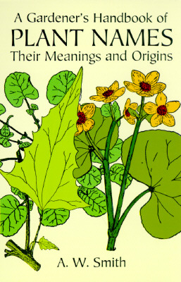 A Gardener's Handbook of Plant Names: Their Meanings and Origins, A. W. Smith