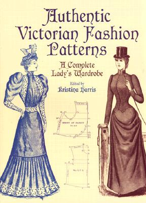 Image for Authentic Victorian Fashion Patterns: A Complete Lady's Wardrobe
