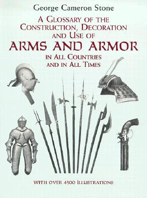 Image for A Glossary of the Construction, Decoration and Use of Arms and Armor: in All Countries and in All Times (Dover Military History, Weapons, Armor)