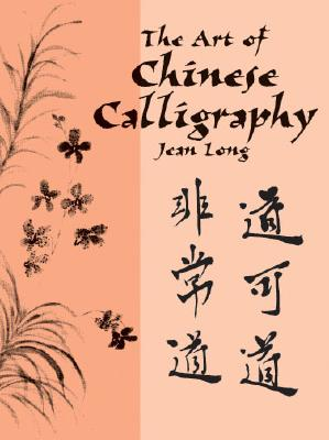 ART OF CHINESE CALLIGRAPY, THE, LONG, JEAN