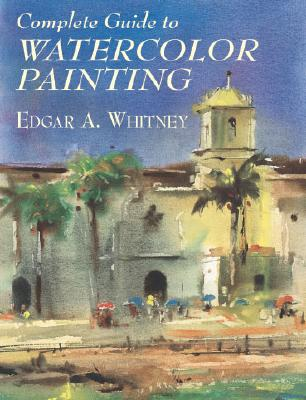 Complete Guide to Watercolor Painting (Dover Art Instruction), Edgar A. Whitney