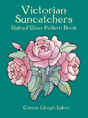 Victorian Suncatchers Stained Glass Pattern Book (Dover Stained Glass Instruction), Eaton, Connie Clough