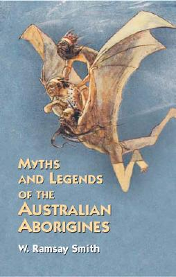 Myths and Legends of the Australian Aborigines (Anthropology, Folklore, Mythology Ser.), Smith, W. Ramsay