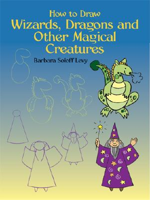 How to Draw Wizards, Dragons and Other Magical Creatures (Dover How to Draw), Barbara Soloff Levy