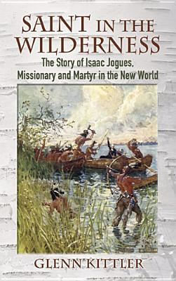 Saint in the Wilderness: The Story of Isaac Jogues, Missionary and Martyr in the New World, Glenn D. Kittler