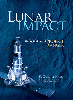 Lunar Impact: The NASA History of Project Ranger (Dover Books on Astronomy), R. Cargill Hall
