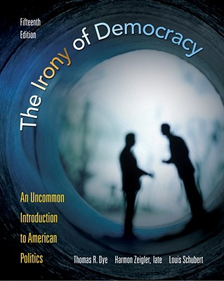 The Irony of Democracy: An Uncommon Introduction to American Politics, Dye, Thomas R.; Zeigler, Harmon; Schubert, Louis