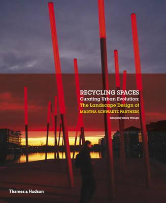 Recycling Spaces, Curating Urban Evolution: The Landscape Design of Martha Schwartz Partners, Emily Waugh (Editor)