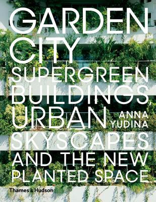 Garden City: Supergreen Buildings, Urban Skyscapes and the New Planted Space, Yudina, Anna