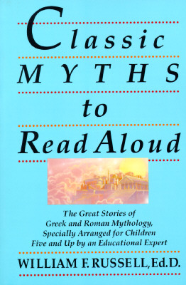 Classic Myths to Read Aloud: The Great Stories of Greek and Roman Mythology, Specially Arranged for Children Five and Up by an Educational Expert, Russell, William F.