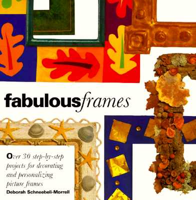 Fabulous Frames: 30 Step-by-Step Projects for Decorating and Personalizing Picture Frames, Morrel, Deborah S.
