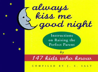 Image for Always Kiss Me Good Night: Instructions on Raising the Perfect Parent by 147 Kids Who Know