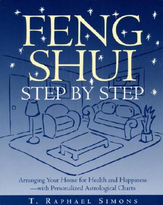 Feng Shui Step by Step : Arranging Your Home for Health and Happiness--with Personalized Astrological Charts, Simons, T. Raphael