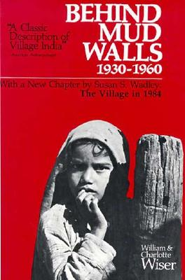 Behind Mud Walls, 1930-1960: With a Sequel: The Village in 1970, William H. Wiser; Charlotte Viall Wiser