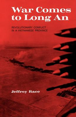 War Comes to Long An: Revolutionary Conflict in a Vietnamese Province, Race, Jeffrey