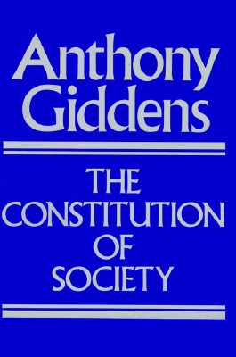 The Constitution of Society: Outline of the Theory of Structuration, Giddens, Anthony