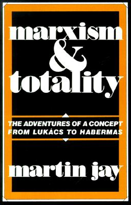 Marxism and Totality: The Adventures of a Concept from Luk�cs to Habermas, Jay, Martin