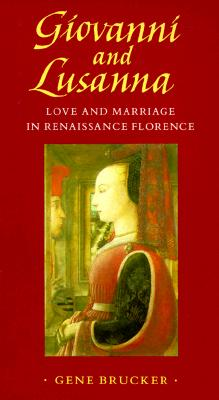 Giovanni and Lusanna : Love and Marriage in Renaissance Florence, Brucker, Gene