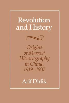 Revolution and History: Origins of Marxist Historiography in China, 1919-1937, Dirlik, Arif