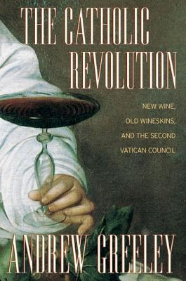 The Catholic Revolution: New  Wine, Old Wineskins, and the Second Vatican Council, Greeley, Andrew