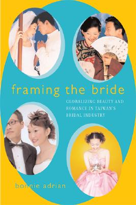 Image for Framing the Bride: Globalizing Beauty and Romance in Taiwan's Bridal Industry