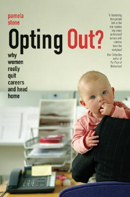 Opting Out?: Why Women Really Quit Careers and Head Home, Stone, Pamela
