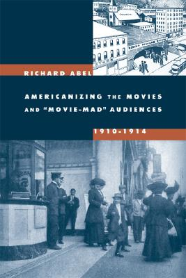 Americanizing the Movies and ?Movie-Mad? Audiences, 1910-1914, Abel, Richard