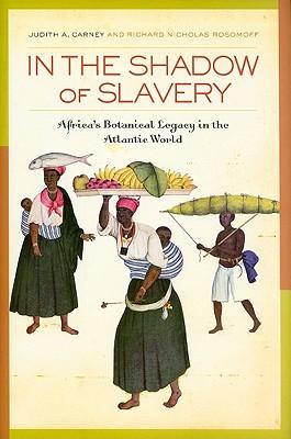 In the Shadow of Slavery: Africa's Botanical Legacy in the Atlantic World, Carney, Judith A.; Rosomoff, Richard Nicholas
