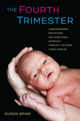 The Fourth Trimester: Understanding, Protecting, and Nurturing an Infant through the First Three Months, Brink, Susan