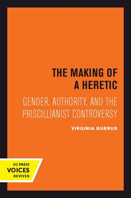 Image for The Making of a Heretic: Gender, Authority, and the Priscillianist Controversy (Transformation of the Classical Heritage)