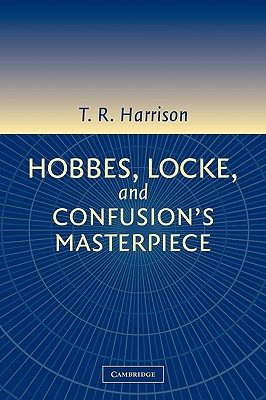 Hobbes, Locke, and Confusion's Masterpiece: An Examination of Seventeenth-Century Political Philosophy, Harrison, Ross