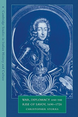 War, Diplomacy and the Rise of Savoy, 1690-1720 (Cambridge Studies in Italian History and Culture), Storrs, Christopher