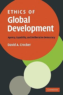 Ethics of Global Development: Agency, Capability, and Deliberative Democracy, Crocker, David A.