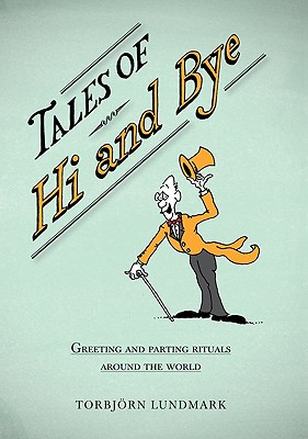 Tales of Hi and Bye: Greeting and Parting Rituals Around the World, Lundmark, Torbj�rn