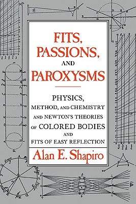 Fits, Passions and Paroxysms: Physics, Method and Chemistry and Newton's Theories of Colored Bodies and Fits of Easy Reflection, Shapiro, Alan E.