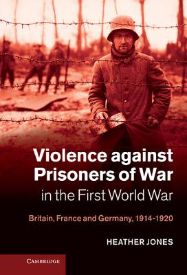 Image for Violence against Prisoners of War in the First World War: Britain, France and Germany, 1914-1920 (Studies in the Social and Cultural History of Modern Warfare)