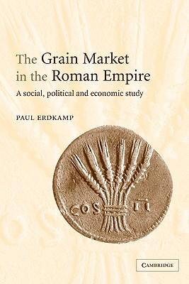 The Grain Market in the Roman Empire: A Social, Political and Economic Study, Erdkamp, Paul