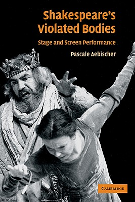 Shakespeare's Violated Bodies: Stage and Screen Performance, Aebischer, Pascale
