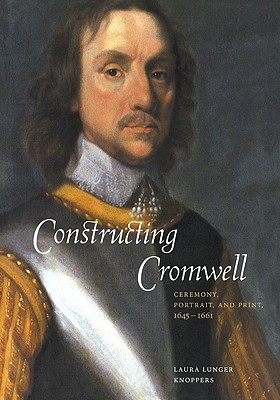 Constructing Cromwell: Ceremony, Portrait, and Print 1645-1661, Knoppers, Laura Lunger