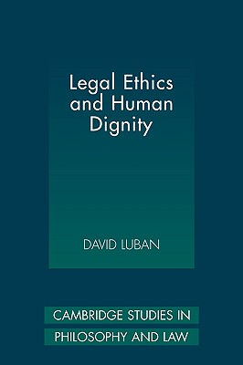 Legal Ethics and Human Dignity (Cambridge Studies in Philosophy and Law), Luban, David