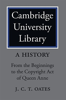 Cambridge University Library: A History: From the Beginnings to the Copyright Act of Queen Anne, Oates, J. C. T.