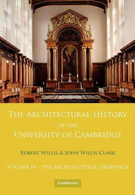 The Architectural History of the University of Cambridge and of the Colleges of Cambridge and Eton: Volume 4, The Architectural Drawings, Willis, Robert; Willis Clark, John