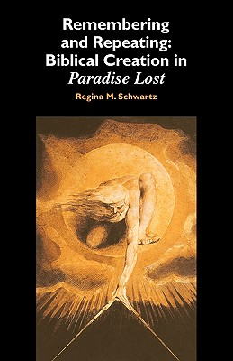 Remembering and Repeating: Biblical Creation in Paradise Lost, Schwartz, Regina M.