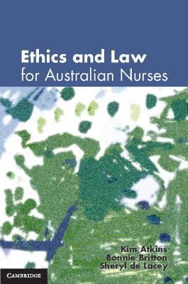 Ethics and Law for Australian Nurses, Kim Atkins; Sheryl de Lacey; Bonnie Britton
