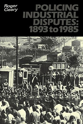 Policing Industrial Disputes: 1893 to 1985 (University Paperbacks 937 937), Geary, Roger